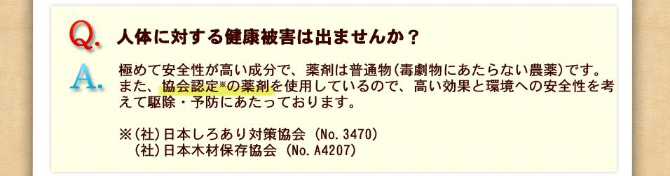 質問、人体に対する健康被害は出ませんか?回答、極めて安全性が高い成分で、薬剤は普通物(毒劇物にあたらない農薬)です。また、協会認定の薬剤を使用しているので、高い効果と環境への安全性を考えて駆除・予防にあたっております。※(社)日本しろあり対策協会(No.3470)日本木材保存協会(No.A4207)