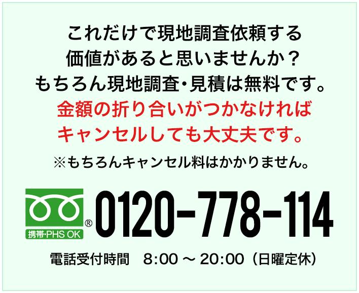 これだけで現地調査依頼をする価値があるとは思いませんか?もちろん現地調査・見積は無料です。 金額の折り合いがつかなければキャンセルしても大丈夫です。※もちろんキャンセル料はかかりません。フリーダイヤル0120-778-114 電話受付時間 8:00~20:00