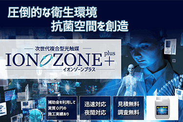 圧倒的な衛生環境 抗菌空間を想像 次世代複合型光触媒 ION ZONE+
